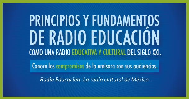Principios y Fundamentos de Radio Educación como una radio educativa y cultural de servicio público del siglo XXI.